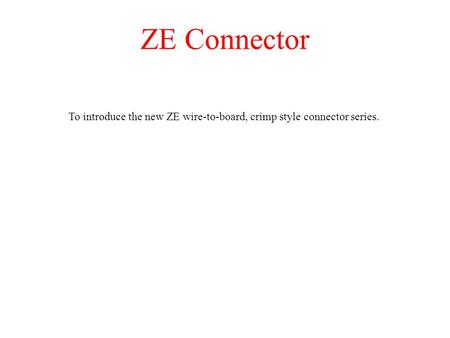 ZE Connector To introduce the new ZE wire-to-board, crimp style connector series.
