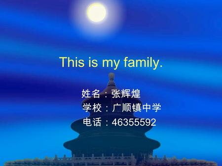 This is my family. 姓名:张辉煌 学校:广顺镇中学 电话:46355592.