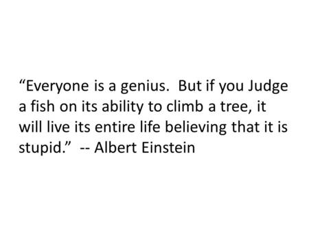 """Everyone is a genius. But if you Judge a fish on its ability to climb a tree, it will live its entire life believing that it is stupid."" -- Albert Einstein."