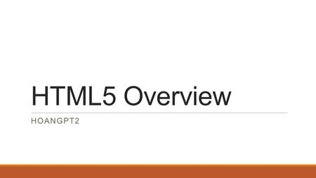 HTML5 Overview HOANGPT2. 1. General 2. New Elements List 3.