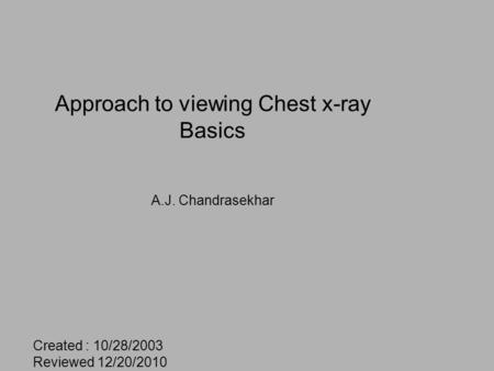 Approach to viewing Chest x-ray Basics A.J. Chandrasekhar Created : 10/28/2003 Reviewed 12/20/2010.