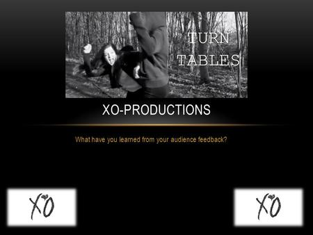 What have you learned from your audience feedback? XO-PRODUCTIONS.