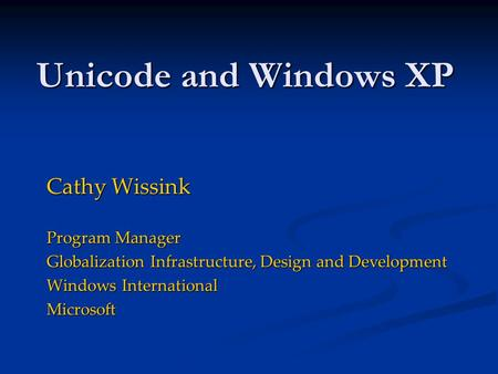 Unicode and Windows XP Cathy Wissink Program Manager Globalization Infrastructure, Design and Development Windows International Microsoft.