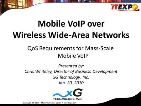 Mobile VoIP over Wireless Wide-Area Networks Presented by: Chris Whiteley, Director of Business Development xG Technology, Inc. Jan. 20, 2010 QoS Requirements.