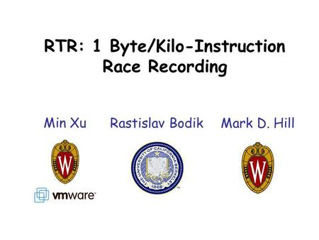 RTR: 1 Byte/Kilo-Instruction Race Recording Min Xu Rastislav BodikMark D. Hill.