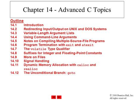  2000 Prentice Hall, Inc. All rights reserved. Chapter 14 - Advanced C Topics Outline 14.1Introduction 14.2Redirecting Input/Output on UNIX and DOS Systems.