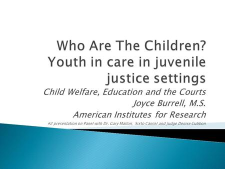 Child Welfare, Education and the Courts Joyce Burrell, M.S. American Institutes for Research #2 presentation on Panel with Dr. Gary Mallon; Sixto Cancel.