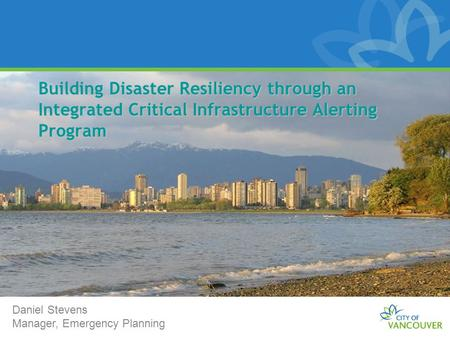 Building Disaster Resiliency through an Integrated Critical Infrastructure Alerting Program Daniel Stevens Manager, Emergency Planning.