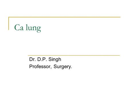 Ca lung Dr. D.P. Singh Professor, Surgery.. Primary lung cancer – risk factors Cigarette smoking Number of years Number of packs Passive smoking Atmospheric.