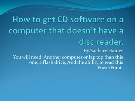 By Zachary Hamer You will need: Another computer or lap top than this one, a flash drive, And the ability to read this PowerPoint.