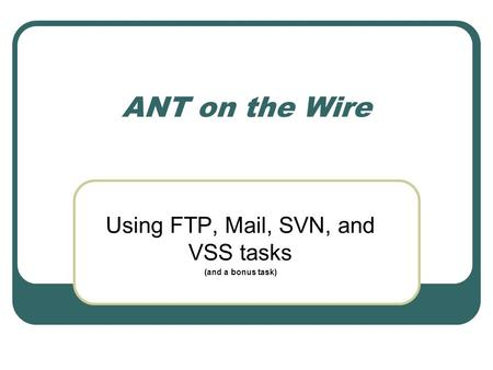 ANT on the Wire Using FTP, Mail, SVN, and VSS tasks (and a bonus task)