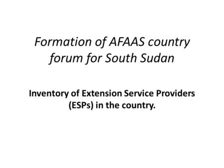 Formation of AFAAS country forum for South Sudan Inventory of Extension Service Providers (ESPs) in the country.