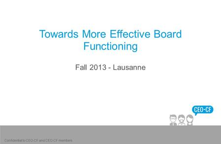 Towards More Effective Board Functioning Fall 2013 - Lausanne Confidential to CEO-CF and CEO-CF members.
