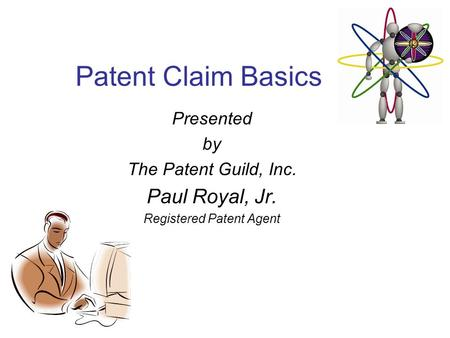 Patent Claim Basics Presented by The Patent Guild, Inc. Paul Royal, Jr. Registered Patent Agent.