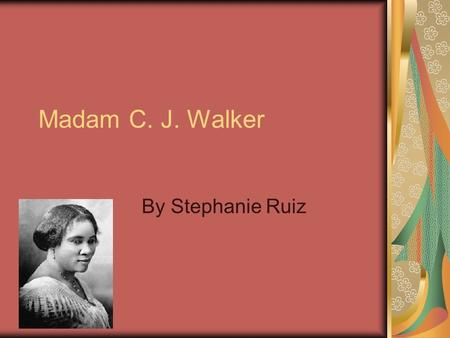 Madam C. J. Walker By Stephanie Ruiz Early Life Madam was born on December 23, 1867 at Delta Louisiana. Madam was a slave so she didn't get any life.
