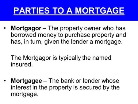 PARTIES TO A MORTGAGE Mortgagor – The property owner who has borrowed money to purchase property and has, in turn, given the lender a mortgage. The Mortgagor.
