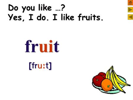 Do you like …? Yes, I do. I like fruits. fruit fruit [  ] [  ]