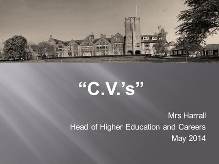 """C.V.'s"" Mrs Harrall Head of Higher Education and Careers May 2014."
