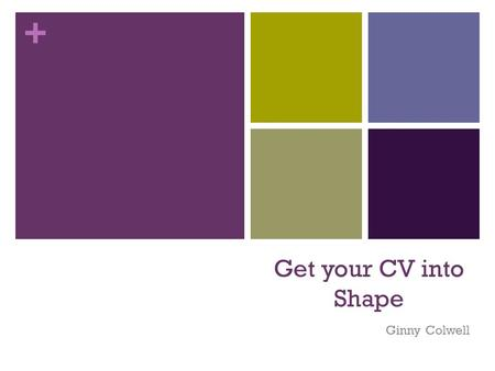 + Get your CV into Shape Ginny Colwell. + Curriculum Vitae or Resume A marketing document; You are marketing yourself!