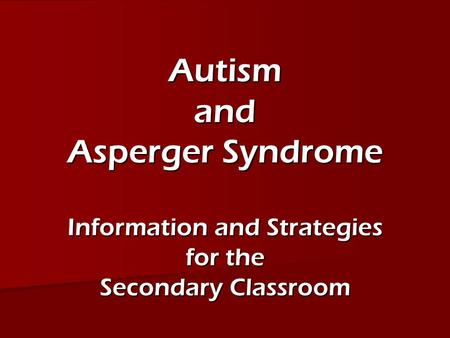 Autism and Asperger Syndrome Information and Strategies for the Secondary Classroom.