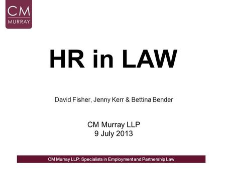CM Murray LLP: Specialists in Employment and Partnership Law HR in LAW David Fisher, Jenny Kerr & Bettina Bender CM Murray LLP 9 July 2013.