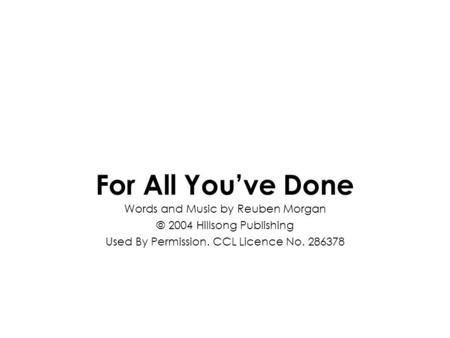 For All You've Done Words and Music by Reuben Morgan