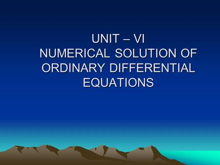 UNIT – VI NUMERICAL SOLUTION OF ORDINARY DIFFERENTIAL EQUATIONS
