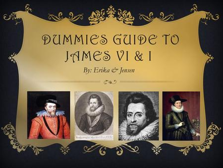 DUMMIES GUIDE TO JAMES VI & I By: Erika & Jensen.