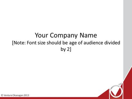 © Venture Okanagan 2013 Your Company Name [Note: Font size should be age of audience divided by 2]