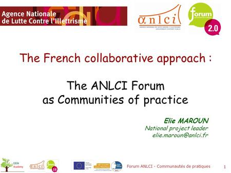 The French collaborative approach : The ANLCI Forum as Communities of practice Forum ANLCI - Communautés de pratiques 1 Elie MAROUN National project leader.