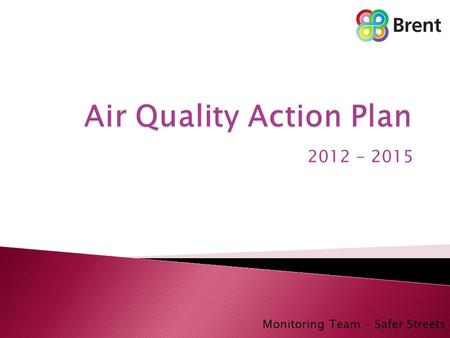 2012 - 2015 Monitoring Team – Safer Streets.  Air Quality Introduction ◦ Brent ◦ Air quality Monitoring ◦ Previous Air Quality Action Plan  The revised.