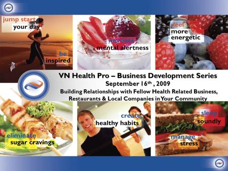 VN Health Pro – Business Development Series September 16 th, 2009 Building Relationships with Fellow Health Related Business, Restaurants & Local Companies.