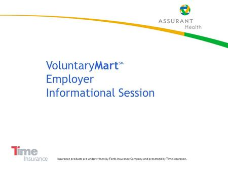 1 VoluntaryMart SM Employer Informational Session Insurance products are underwritten by Fortis Insurance Company and presented by Time Insurance.