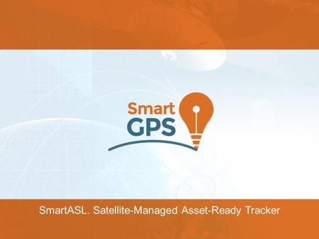 SmartASL. Satellite-Managed Asset-Ready Tracker. SmartASL Device Designed for intelligent management of powered and non-powered fixed and movable assets,