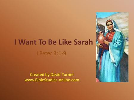 I Want To Be Like Sarah I Peter 3:1-9 Created by David Turner www.BibleStudies-online.com.