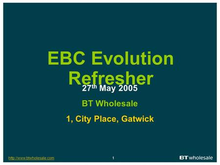 1 EBC Evolution Refresher 27 th May 2005 BT Wholesale 1, City Place, Gatwick.