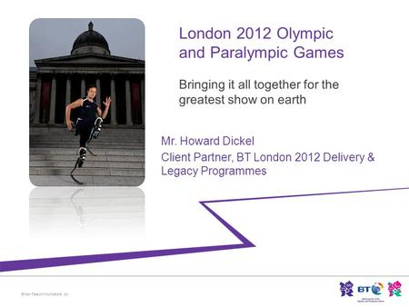 British Telecommunications plc Mr. Howard Dickel Client Partner, BT London 2012 Delivery & Legacy Programmes.