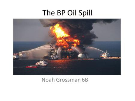 The BP Oil Spill Noah Grossman 6B. How did it happen? The BP oil spill was a tragic event. An oil company named BP, had an unspeakable tragedy. Members.
