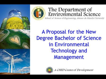 The Department of <strong>Environmental</strong> Science School of Science & Engineering, Ateneo de Manila University A Proposal for the New Degree Bachelor of Science.