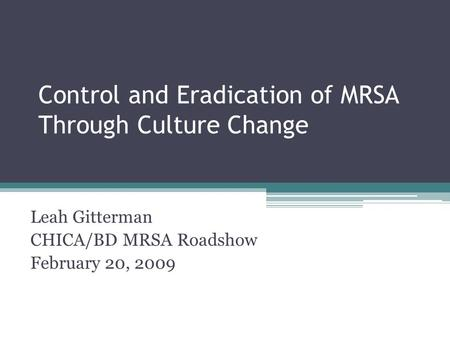 Control and Eradication of MRSA Through Culture Change Leah Gitterman CHICA/BD MRSA Roadshow February 20, 2009.