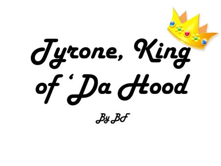 Tyrone, King of 'Da Hood By BF. King Tyrone, how do we lift the plague?! I have sent my dear brother-in- law, Jarome to the Oracle, Shanay-nay to find.