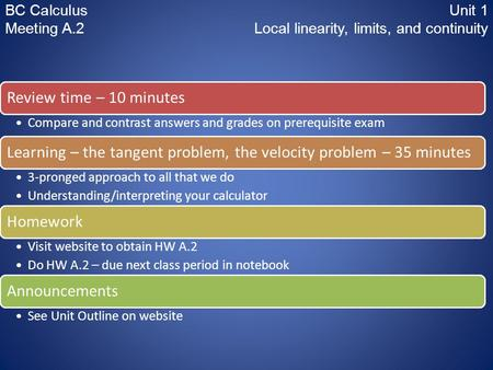 BC CalculusUnit 1 Meeting A.2 Local linearity, limits, and continuity Review time – 10 minutes Compare and contrast answers and grades on prerequisite.