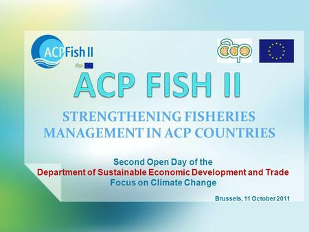 STRENGTHENING FISHERIES MANAGEMENT IN ACP COUNTRIES Second Open Day of the Department of Sustainable Economic Development and Trade Focus on Climate Change.