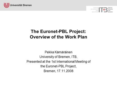 The Euronet-PBL Project: Overview of the Work Plan Pekka Kämäräinen University of Bremen, ITB, Presented at the 1st International Meeting of the Euronet-PBL.