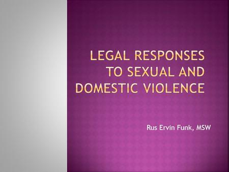 Rus Ervin Funk, MSW.  Responding to reports  Being victim-supportive  Holding men who are violent accountable  Working collaboratively with victim-service.
