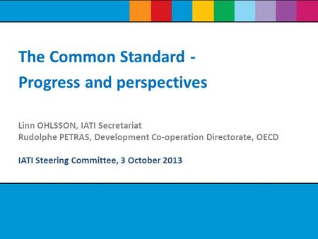 Linn OHLSSON, IATI Secretariat Rudolphe PETRAS, Development Co-operation Directorate, OECD IATI Steering Committee, 3 October 2013 The Common Standard.
