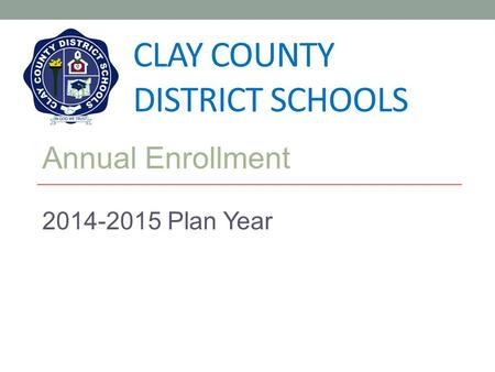 CLAY COUNTY DISTRICT SCHOOLS Annual Enrollment 2014-2015 Plan Year.