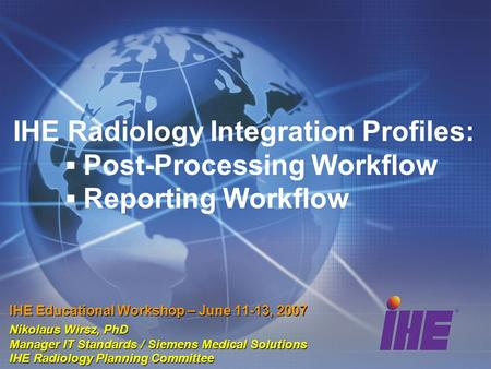 IHE Radiology Integration Profiles: ▪ Post-Processing Workflow ▪ Reporting Workflow IHE Educational Workshop – June 11-13, 2007 Nikolaus Wirsz, PhD Manager.
