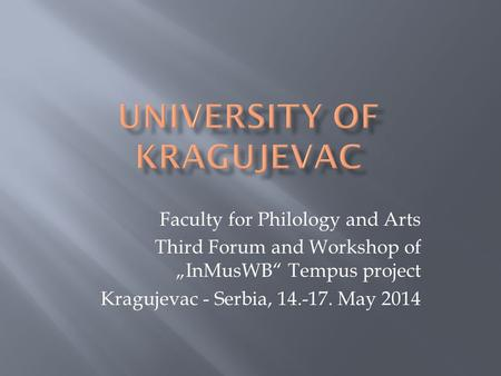 "Faculty for Philology and Arts Third Forum and Workshop of ""InMusWB"" Tempus project Kragujevac - Serbia, 14.-17. May 2014."
