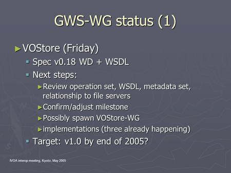 IVOA interop meeting, Kyoto, May 2005 GWS-WG status (1) ► VOStore (Friday)  Spec v0.18 WD + WSDL  Next steps: ► Review operation set, WSDL, metadata.